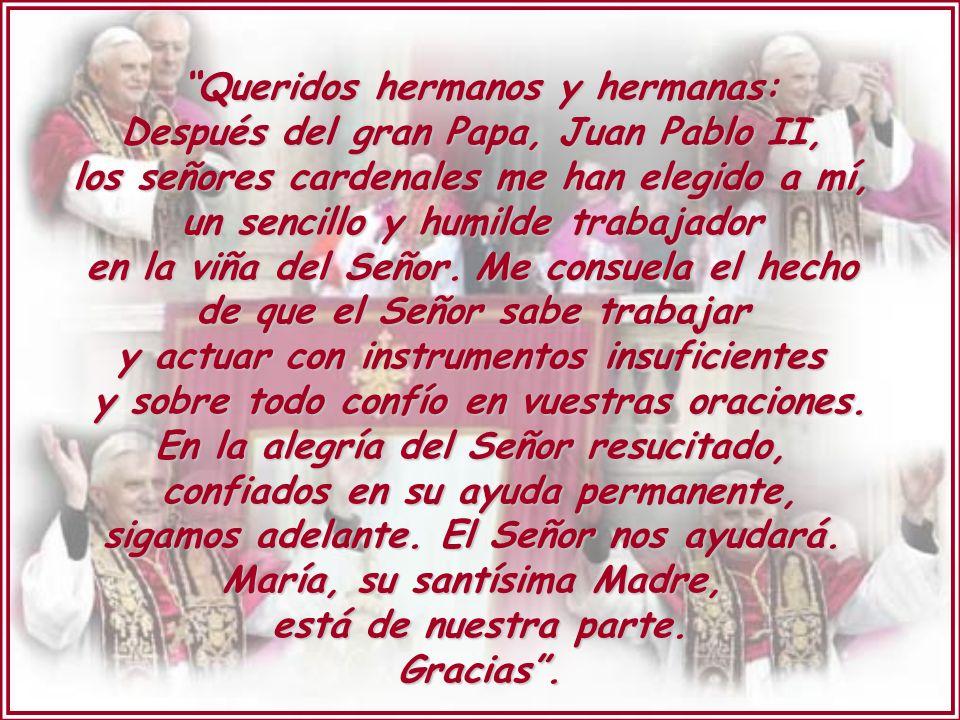 Queridos hermanos y hermanas: Después del gran Papa, Juan Pablo II, los señores cardenales me han elegido a mí, un sencillo y humilde trabajador en la