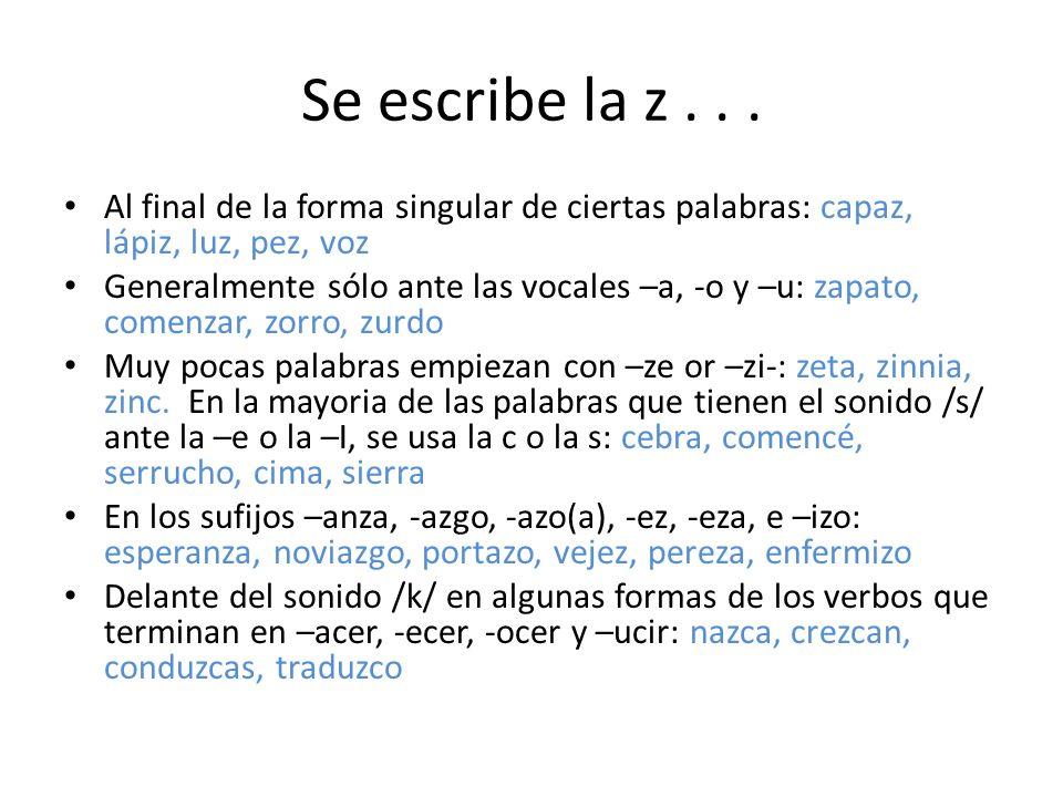 Se escribe la z... Al final de la forma singular de ciertas palabras: capaz, lápiz, luz, pez, voz Generalmente sólo ante las vocales –a, -o y –u: zapa