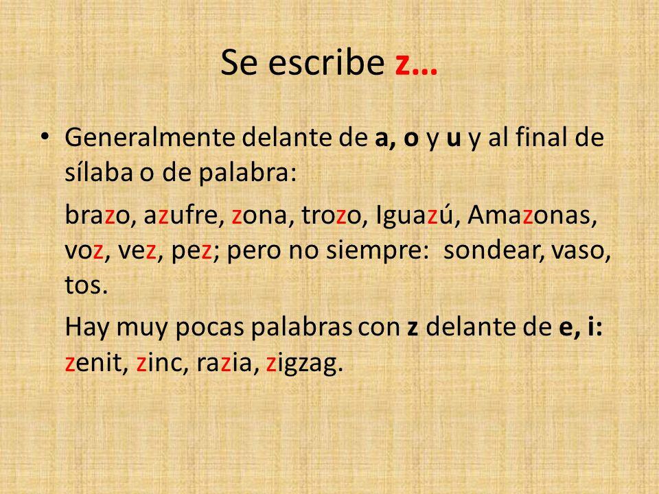 Se escribe z… Generalmente delante de a, o y u y al final de sílaba o de palabra: brazo, azufre, zona, trozo, Iguazú, Amazonas, voz, vez, pez; pero no