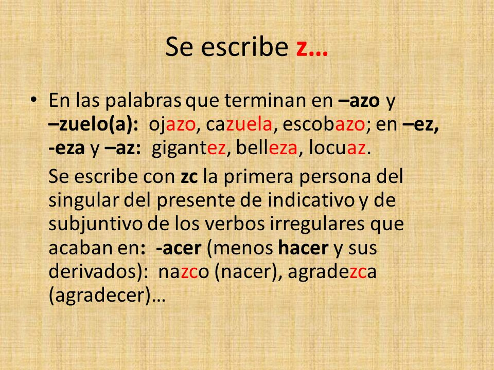 Se escribe z… En las palabras que terminan en –azo y –zuelo(a): ojazo, cazuela, escobazo; en –ez, -eza y –az: gigantez, belleza, locuaz. Se escribe co
