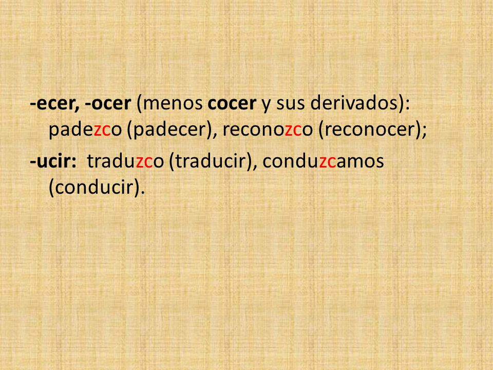 -ecer, -ocer (menos cocer y sus derivados): padezco (padecer), reconozco (reconocer); -ucir: traduzco (traducir), conduzcamos (conducir).