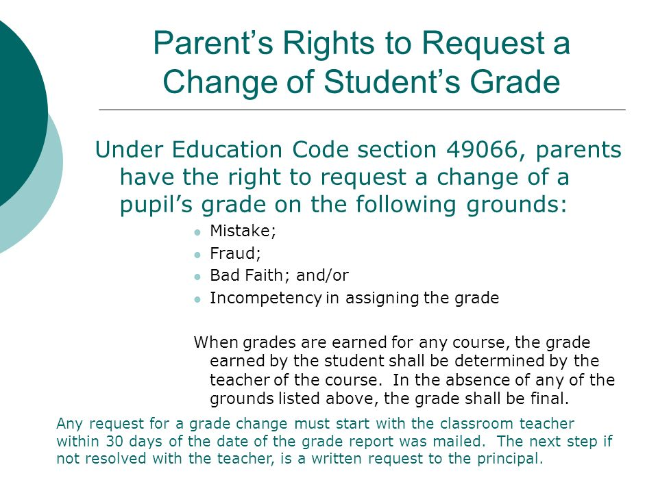 Parents Rights to Request a Change of Students Grade Under Education Code section 49066, parents have the right to request a change of a pupils grade on the following grounds: Mistake; Fraud; Bad Faith; and/or Incompetency in assigning the grade When grades are earned for any course, the grade earned by the student shall be determined by the teacher of the course.