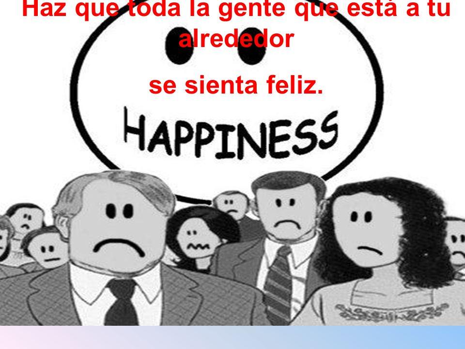 Haz que toda la gente que está a tu alrededor se sienta feliz.