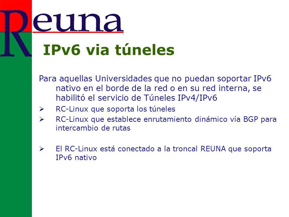 Para aquellas Universidades que no puedan soportar IPv6 nativo en el borde de la red o en su red interna, se habilitó el servicio de Túneles IPv4/IPv6 RC-Linux que soporta los túneles RC-Linux que establece enrutamiento dinámico vía BGP para intercambio de rutas El RC-Linux está conectado a la troncal REUNA que soporta IPv6 nativo IPv6 via túneles