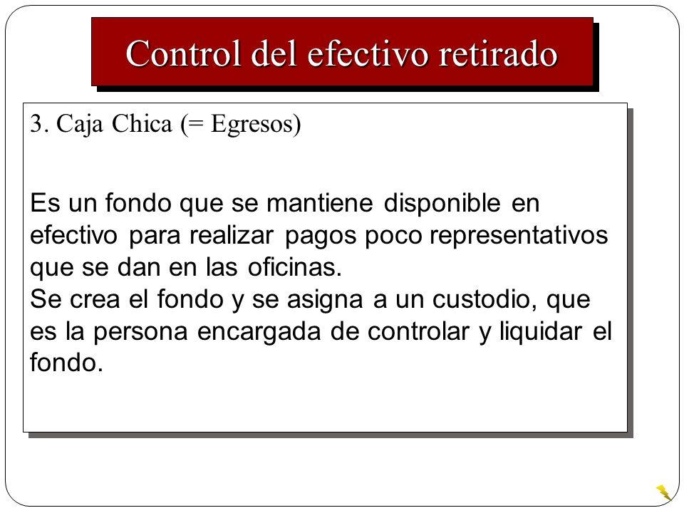 Control del efectivo retirado 3. Caja Chica (= Egresos) Es un fondo que se mantiene disponible en efectivo para realizar pagos poco representativos qu