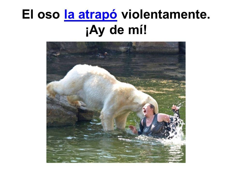 El oso la atrapó violentamente. ¡Ay de mí!