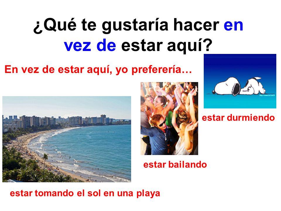 ¿Qué te gustaría hacer en vez de estar aquí? En vez de estar aquí, yo preferería… estar durmiendo estar bailando estar tomando el sol en una playa