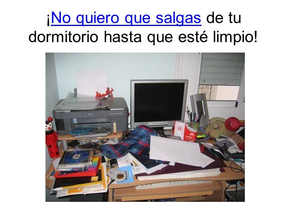 ¡No quiero que salgas de tu dormitorio hasta que esté limpio!