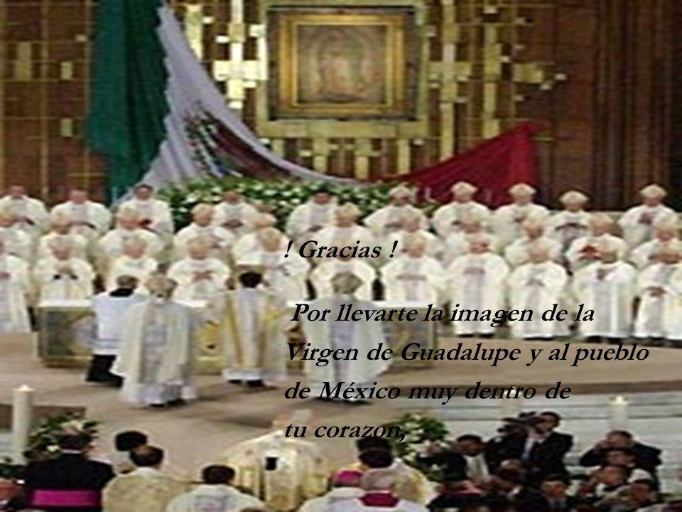 ! Gracias ! Por llevarte la imagen de la Virgen de Guadalupe y al pueblo de México muy dentro de tu corazon,