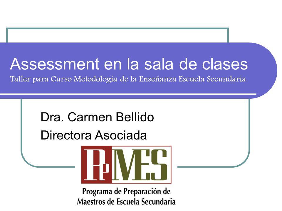 Assessment en la sala de clases Taller para Curso Metodología de la Enseñanza Escuela Secundaria Dra. Carmen Bellido Directora Asociada