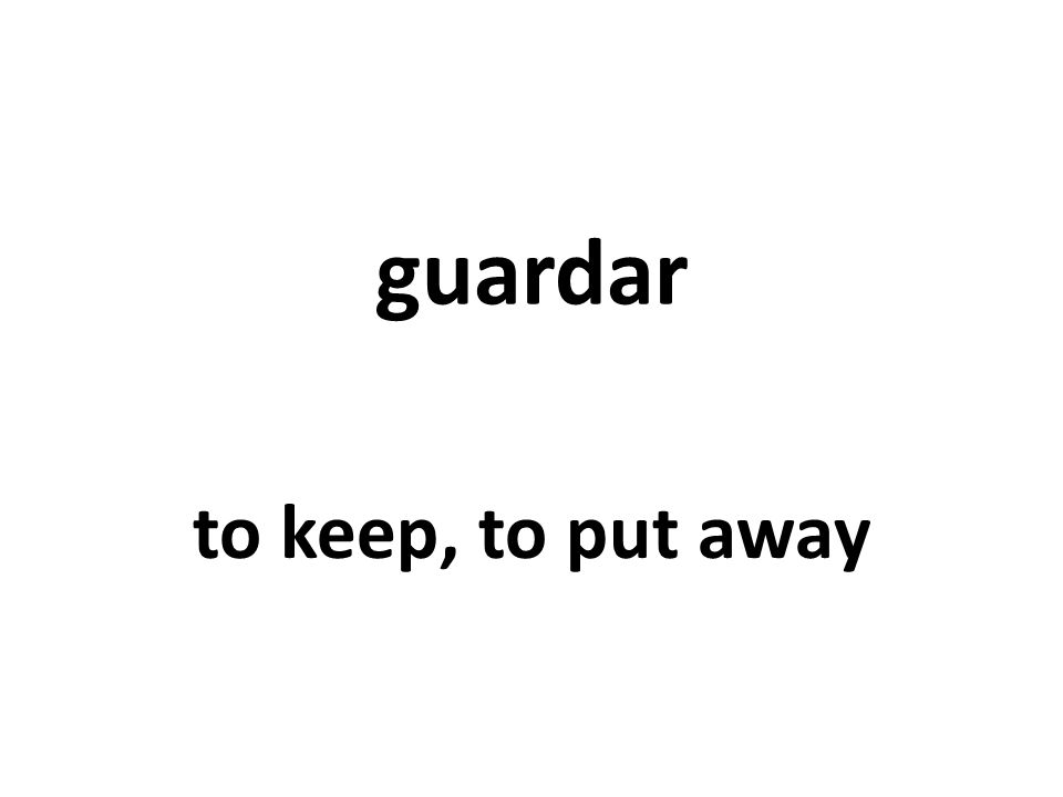 guardar to keep, to put away