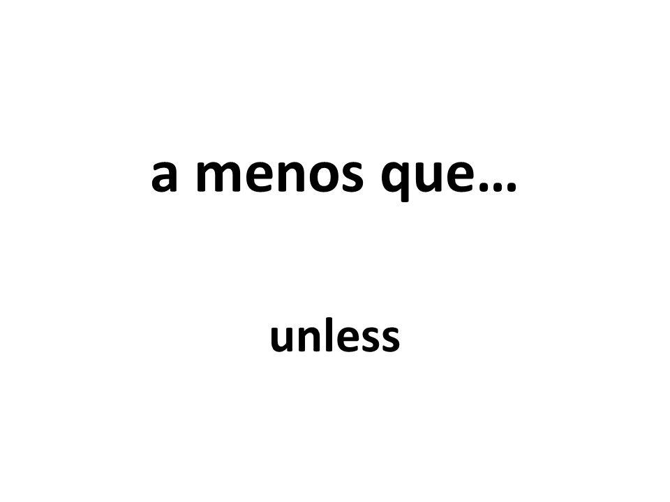 a menos que… unless