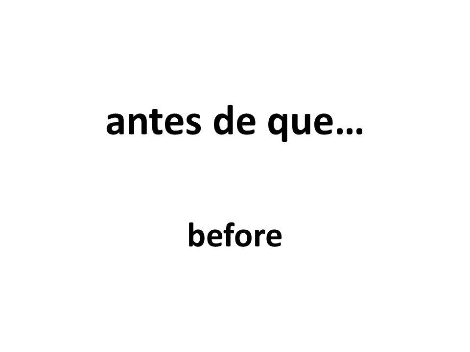 antes de que… before