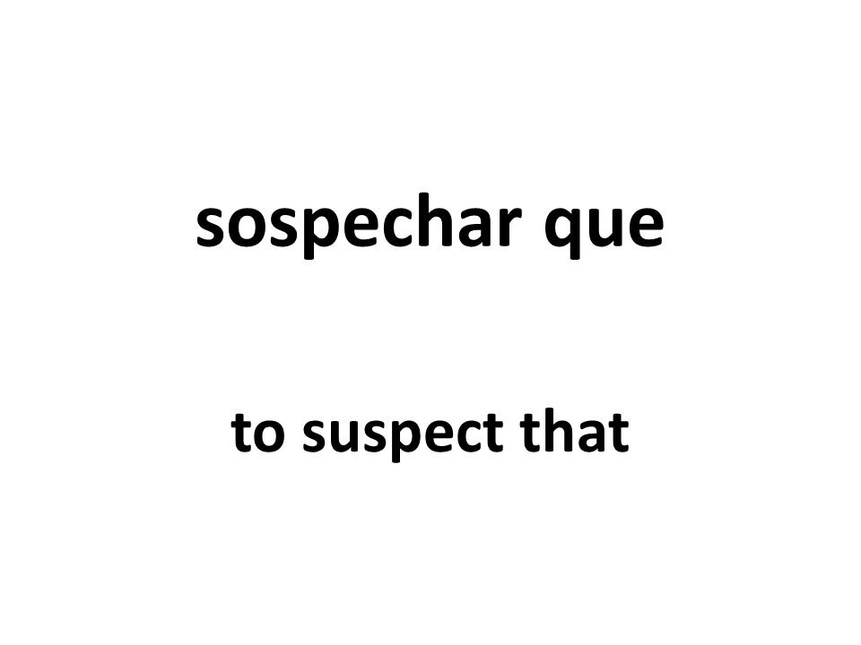 sospechar que to suspect that