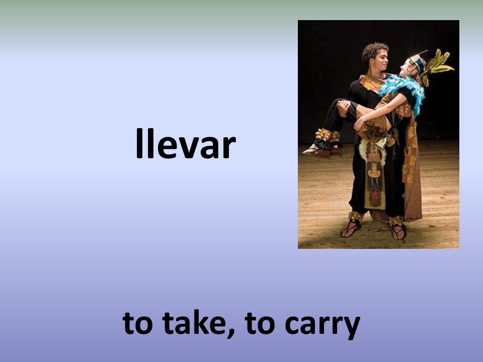 llevar to take, to carry