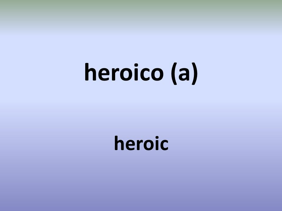 heroico (a) heroic