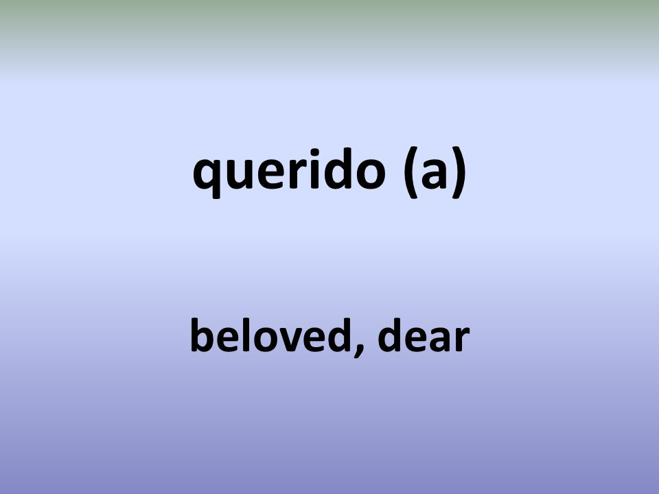querido (a) beloved, dear