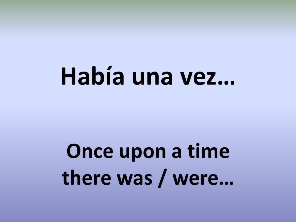 Había una vez… Once upon a time there was / were…