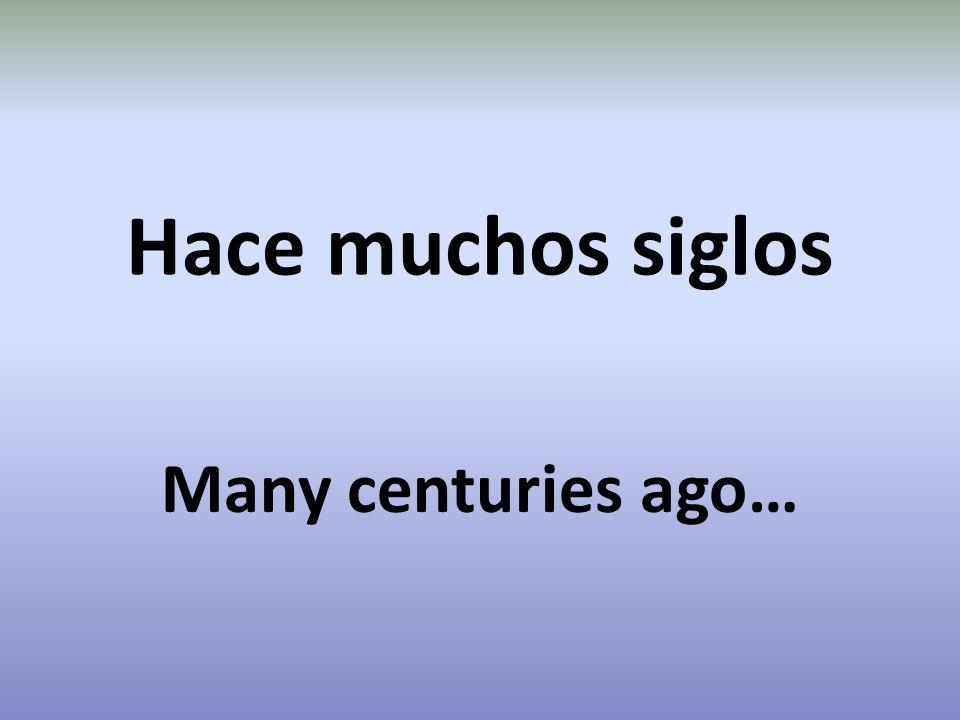 Hace muchos siglos Many centuries ago…