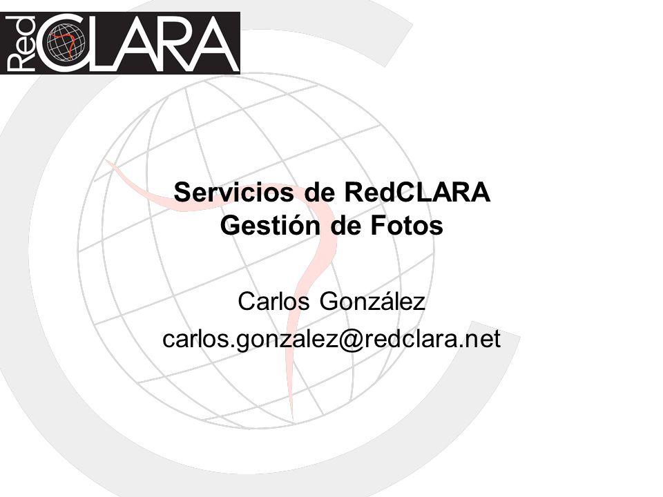 Servicios de RedCLARA Gestión de Fotos Carlos González carlos.gonzalez@redclara.net
