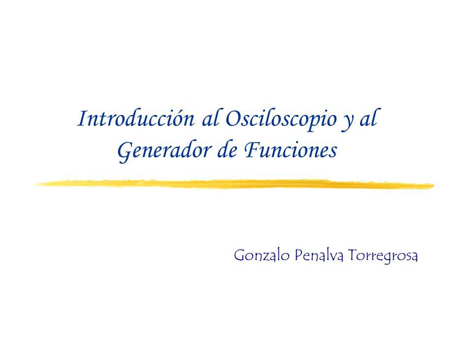 Introducción al Osciloscopio y al Generador de Funciones Gonzalo Penalva Torregrosa