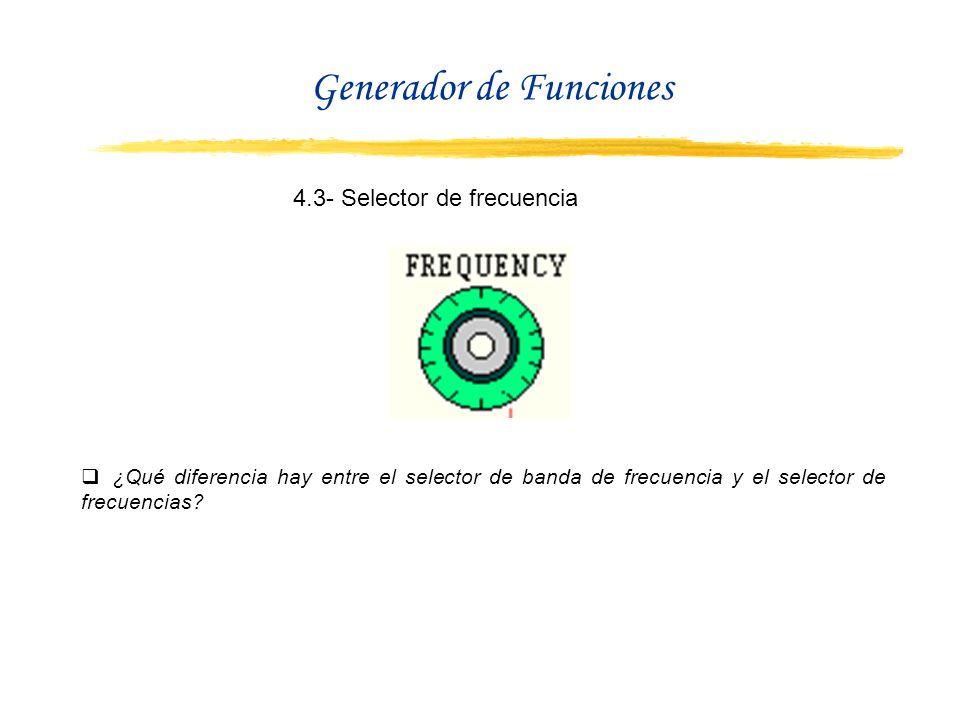 4.3- Selector de frecuencia ¿Qué diferencia hay entre el selector de banda de frecuencia y el selector de frecuencias? Generador de Funciones