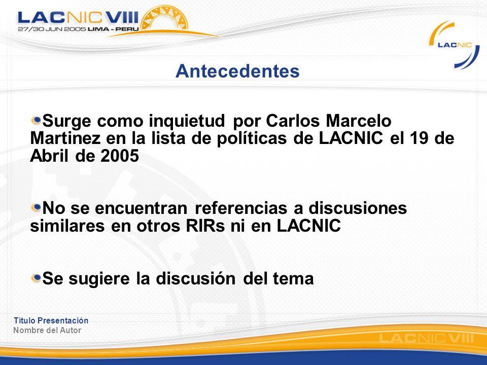 Título Presentación Nombre del Autor Antecedentes Surge como inquietud por Carlos Marcelo Martinez en la lista de políticas de LACNIC el 19 de Abril de 2005 No se encuentran referencias a discusiones similares en otros RIRs ni en LACNIC Se sugiere la discusión del tema