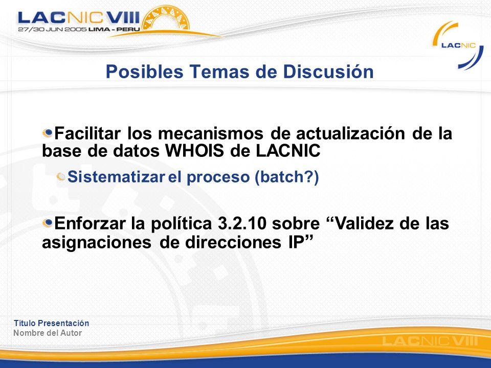 Título Presentación Nombre del Autor Posibles Temas de Discusión Facilitar los mecanismos de actualización de la base de datos WHOIS de LACNIC Sistematizar el proceso (batch ) Enforzar la política 3.2.10 sobre Validez de las asignaciones de direcciones IP