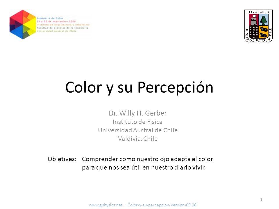 Dr. Willy H. Gerber Instituto de Fisica Universidad Austral de Chile Valdivia, Chile Objetives: 1 www.gphysics.net – Color-y-su-percepcion-Version-09.