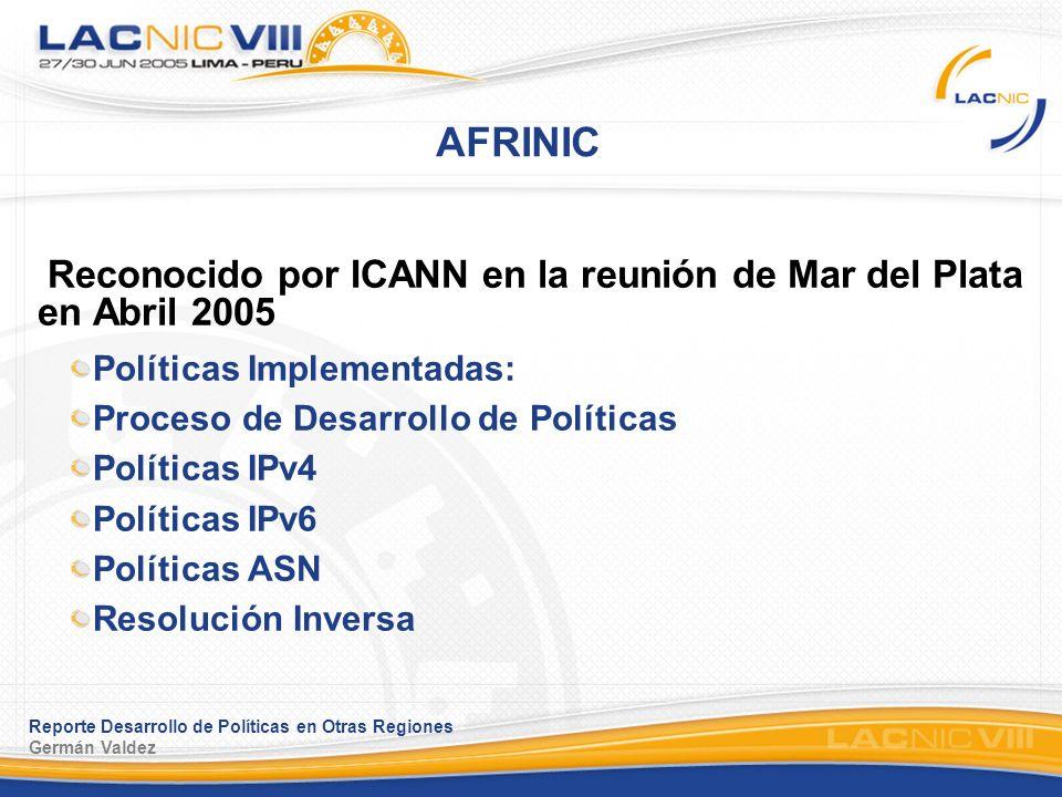 Reporte Desarrollo de Políticas en Otras Regiones Germán Valdez AFRINIC Reconocido por ICANN en la reunión de Mar del Plata en Abril 2005 Políticas Implementadas: Proceso de Desarrollo de Políticas Políticas IPv4 Políticas IPv6 Políticas ASN Resolución Inversa