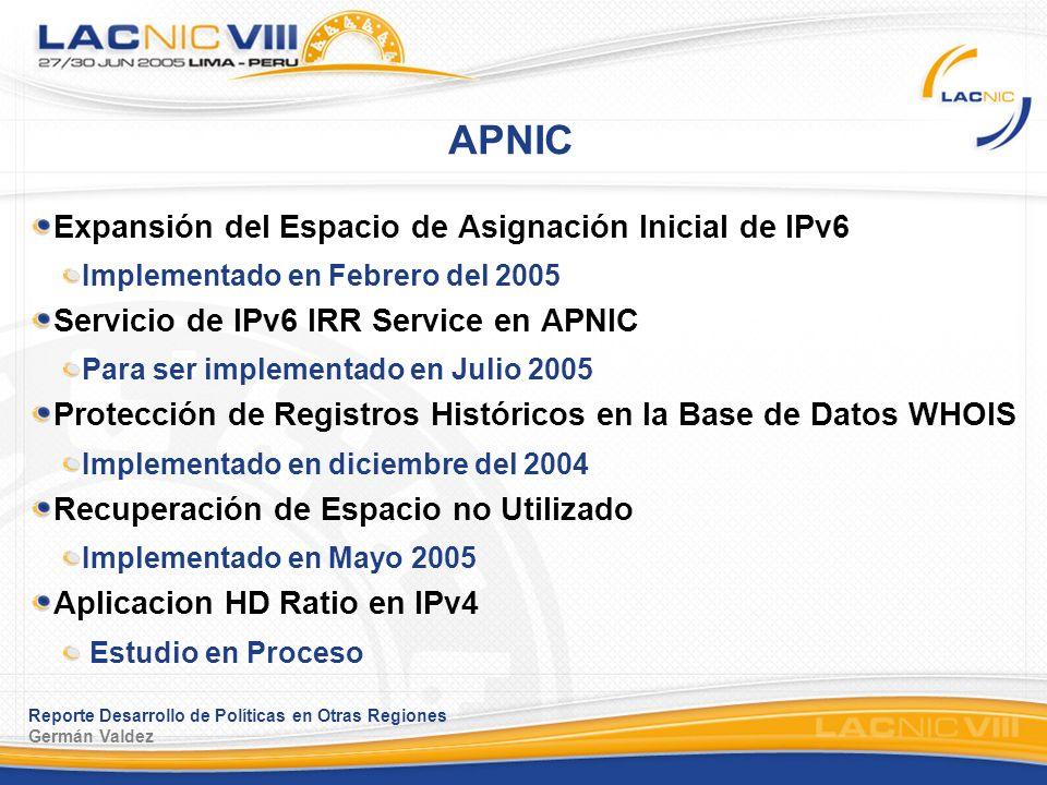 Reporte Desarrollo de Políticas en Otras Regiones Germán Valdez ARIN Asignación Inicial de IPv6 Implementado diciembre 2004 Direcciones Globales para Interconectividad de Redes Privadas Esperando ratificación del Directorio Espacio de Direcciones para Multiples Redes Discretas Esperando ratificación del Directorio Asignación de Espacio IPv6 del IANA a los RIR Esperando ratificación del Directorio Asignación de direcciones IPv6 a sitios/usuarios finales.