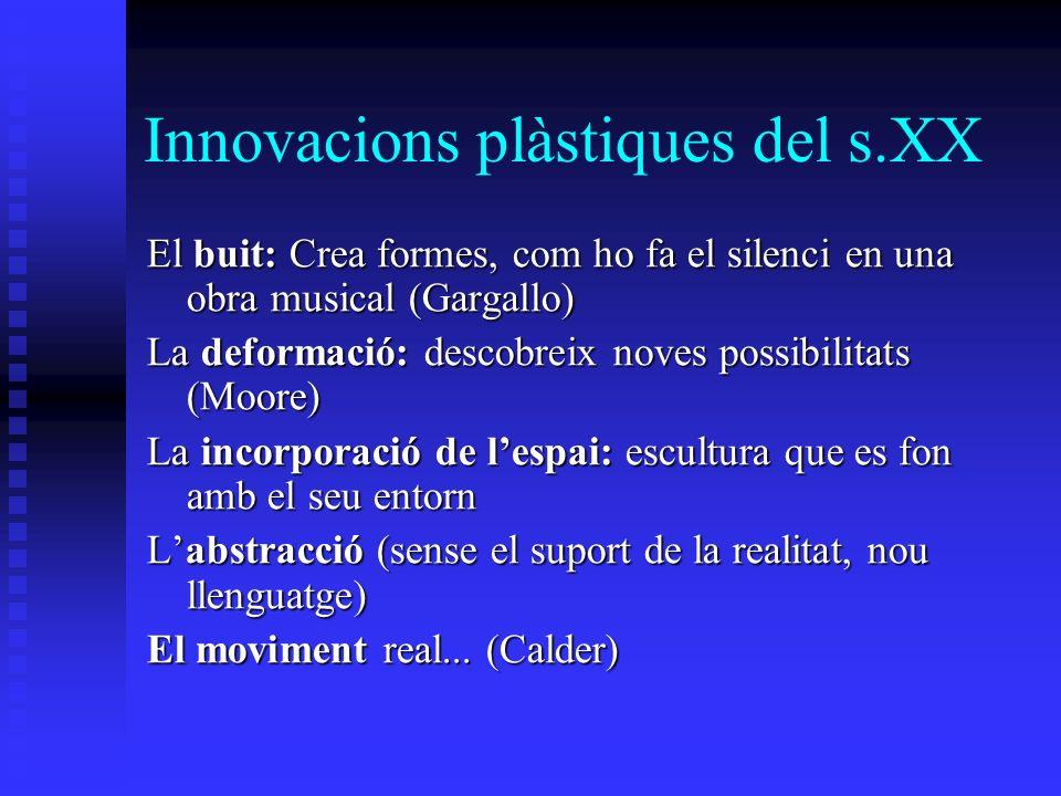 Innovacions plàstiques del s.XX El buit: Crea formes, com ho fa el silenci en una obra musical (Gargallo) La deformació: descobreix noves possibilitat