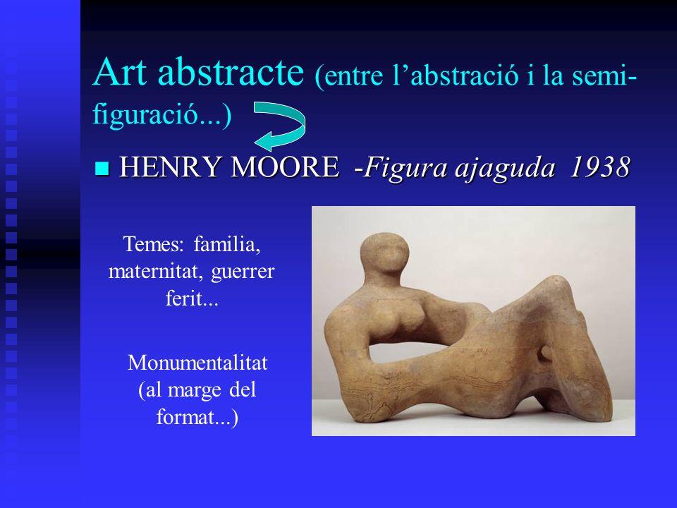 Art abstracte (entre labstració i la semi- figuració...) HENRY MOORE -Figura ajaguda 1938 HENRY MOORE -Figura ajaguda 1938 Temes: familia, maternitat,