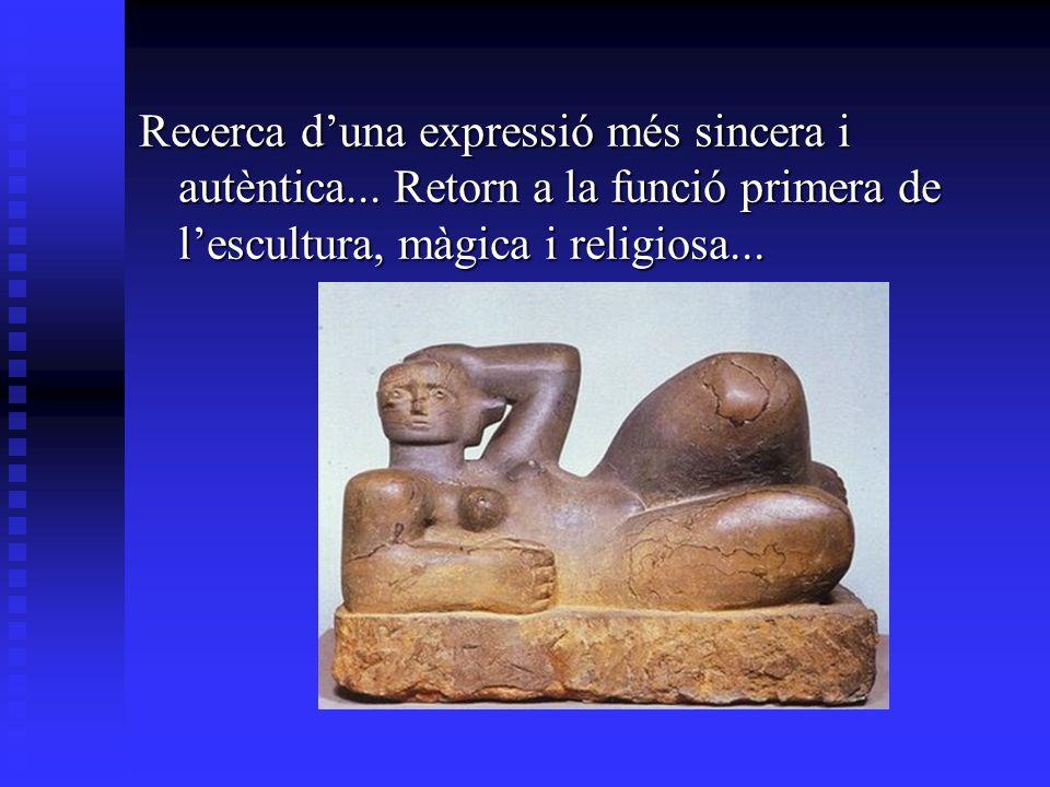 Recerca duna expressió més sincera i autèntica... Retorn a la funció primera de lescultura, màgica i religiosa...
