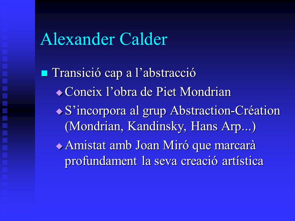 Alexander Calder Transició cap a labstracció Transició cap a labstracció Coneix lobra de Piet Mondrian Coneix lobra de Piet Mondrian Sincorpora al gru