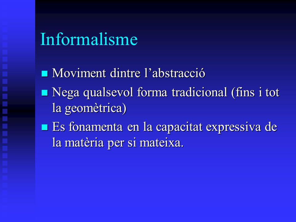 Informalisme Moviment dintre labstracció Moviment dintre labstracció Nega qualsevol forma tradicional (fins i tot la geomètrica) Nega qualsevol forma