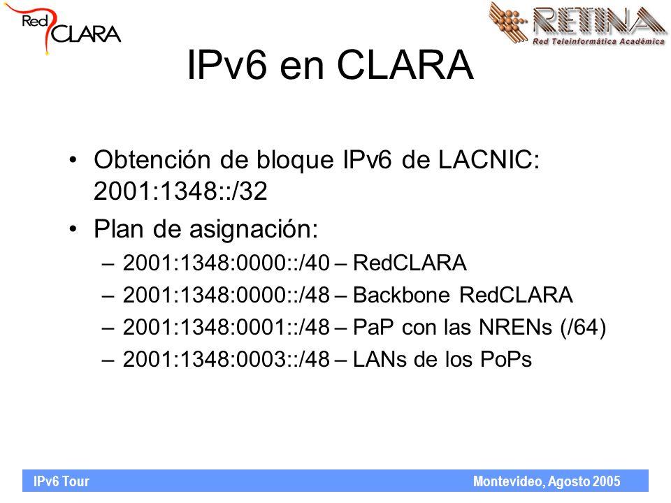 IPv6 Tour Montevideo, Agosto 2005 IPv6 en CLARA Obtención de bloque IPv6 de LACNIC: 2001:1348::/32 Plan de asignación: –2001:1348:0000::/40 – RedCLARA –2001:1348:0000::/48 – Backbone RedCLARA –2001:1348:0001::/48 – PaP con las NRENs (/64) –2001:1348:0003::/48 – LANs de los PoPs