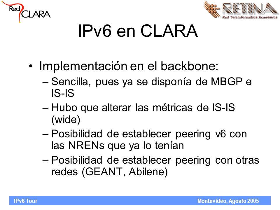 IPv6 Tour Montevideo, Agosto 2005 IPv6 en CLARA Implementación en el backbone: –Sencilla, pues ya se disponía de MBGP e IS-IS –Hubo que alterar las métricas de IS-IS (wide) –Posibilidad de establecer peering v6 con las NRENs que ya lo tenían –Posibilidad de establecer peering con otras redes (GEANT, Abilene)