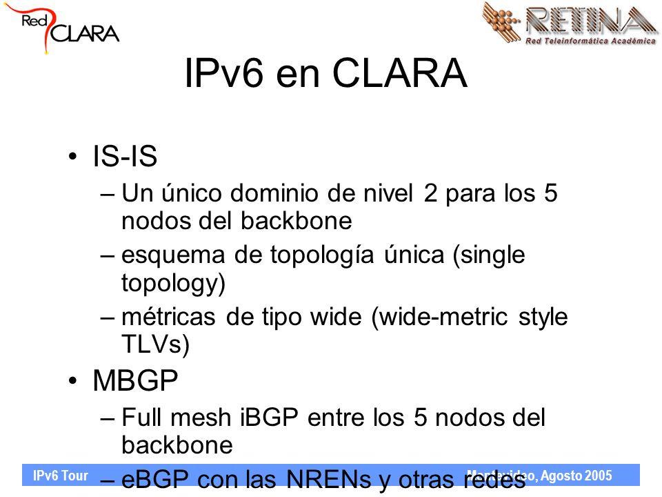 IPv6 Tour Montevideo, Agosto 2005 IPv6 en CLARA IS-IS –Un único dominio de nivel 2 para los 5 nodos del backbone –esquema de topología única (single topology) –métricas de tipo wide (wide-metric style TLVs) MBGP –Full mesh iBGP entre los 5 nodos del backbone –eBGP con las NRENs y otras redes regionales