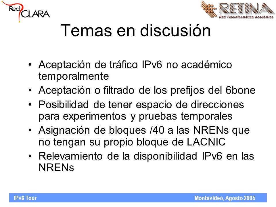IPv6 Tour Montevideo, Agosto 2005 Temas en discusión Aceptación de tráfico IPv6 no académico temporalmente Aceptación o filtrado de los prefijos del 6bone Posibilidad de tener espacio de direcciones para experimentos y pruebas temporales Asignación de bloques /40 a las NRENs que no tengan su propio bloque de LACNIC Relevamiento de la disponibilidad IPv6 en las NRENs