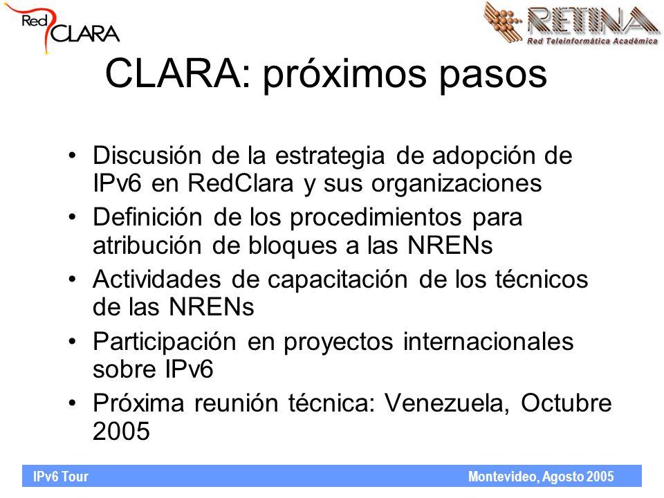 IPv6 Tour Montevideo, Agosto 2005 CLARA: próximos pasos Discusión de la estrategia de adopción de IPv6 en RedClara y sus organizaciones Definición de los procedimientos para atribución de bloques a las NRENs Actividades de capacitación de los técnicos de las NRENs Participación en proyectos internacionales sobre IPv6 Próxima reunión técnica: Venezuela, Octubre 2005