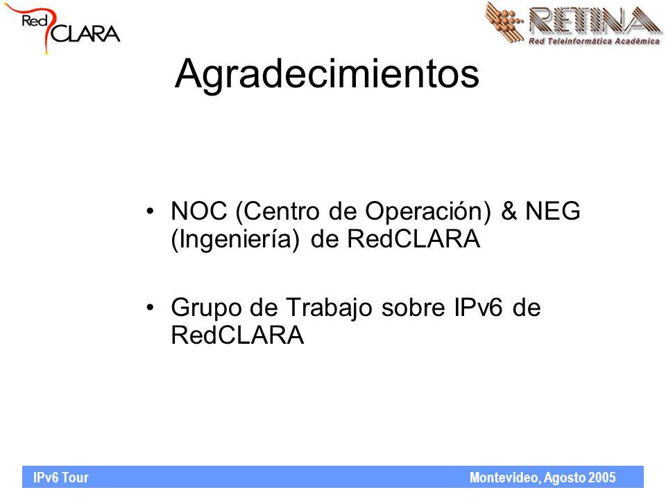 IPv6 Tour Montevideo, Agosto 2005 Agradecimientos NOC (Centro de Operación) & NEG (Ingeniería) de RedCLARA Grupo de Trabajo sobre IPv6 de RedCLARA