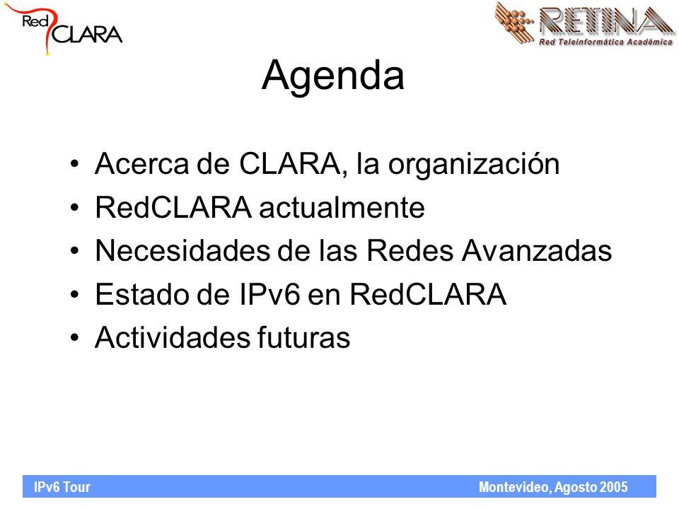 IPv6 Tour Montevideo, Agosto 2005 Agenda Acerca de CLARA, la organización RedCLARA actualmente Necesidades de las Redes Avanzadas Estado de IPv6 en Re