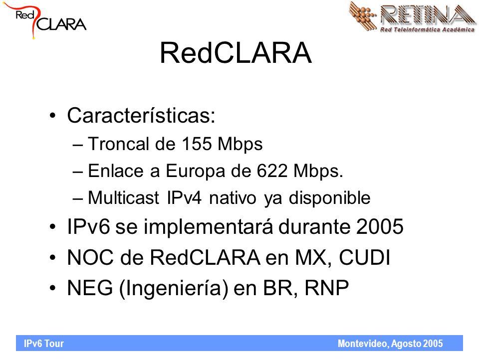 IPv6 Tour Montevideo, Agosto 2005 RedCLARA Características: –Troncal de 155 Mbps –Enlace a Europa de 622 Mbps.