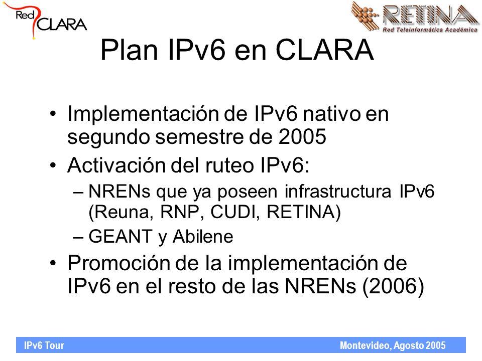 IPv6 Tour Montevideo, Agosto 2005 Plan IPv6 en CLARA Implementación de IPv6 nativo en segundo semestre de 2005 Activación del ruteo IPv6: –NRENs que ya poseen infrastructura IPv6 (Reuna, RNP, CUDI, RETINA) –GEANT y Abilene Promoción de la implementación de IPv6 en el resto de las NRENs (2006)