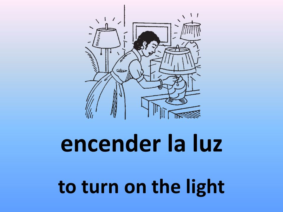 encender la luz to turn on the light