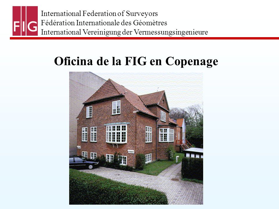 International Federation of Surveyors Fédération Internationale des Géomètres International Vereinigung der Vermessungsingenieure Oficina de la FIG en Copenage