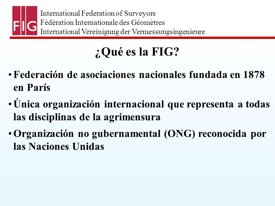 International Federation of Surveyors Fédération Internationale des Géomètres International Vereinigung der Vermessungsingenieure ¿Qué es la FIG.