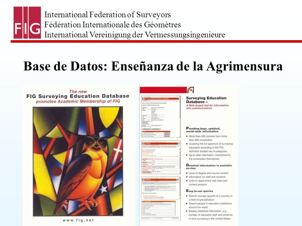 International Federation of Surveyors Fédération Internationale des Géomètres International Vereinigung der Vermessungsingenieure Base de Datos: Enseñanza de la Agrimensura