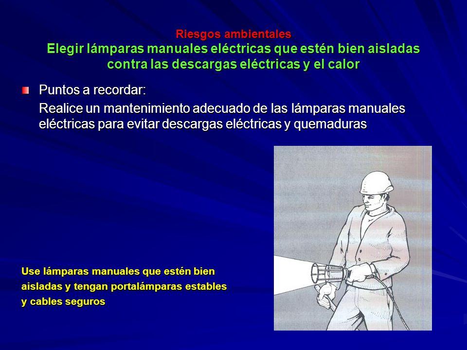 Riesgos ambientales Elegir lámparas manuales eléctricas que estén bien aisladas contra las descargas eléctricas y el calor Riesgos ambientales Elegir